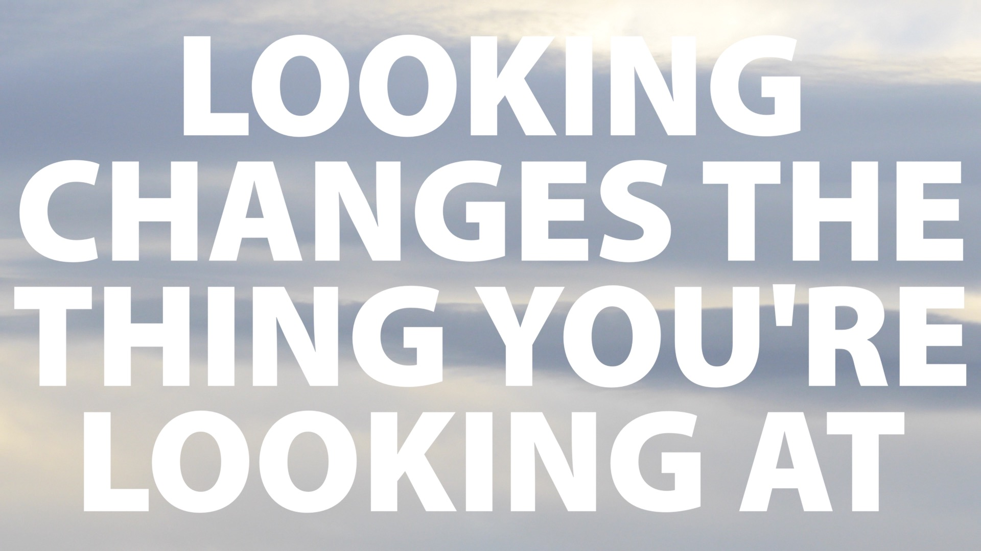 Looking Changes the Thing You're Looking At