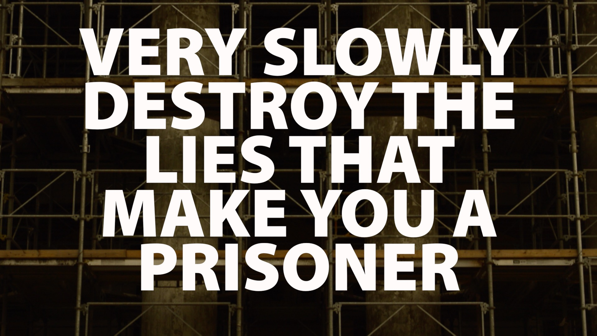 Very Slowly Destroy the Lies that Make You a Prisoner
